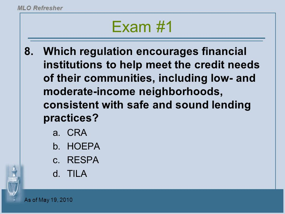 As of May 19, 2010 8.Which regulation encourages financial institutions to help meet the credit needs of their communities, including low- and moderate-income neighborhoods, consistent with safe and sound lending practices.