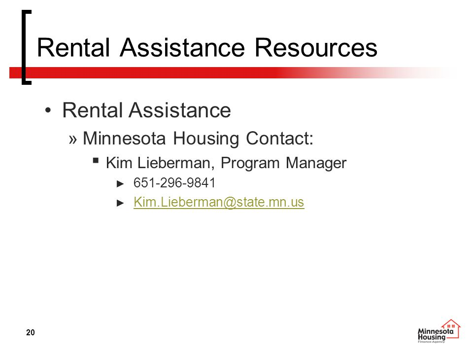 20 Rental Assistance Resources Rental Assistance »Minnesota Housing Contact: ▪ Kim Lieberman, Program Manager ► 651-296-9841 ► Kim.Lieberman@state.mn.us Kim.Lieberman@state.mn.us