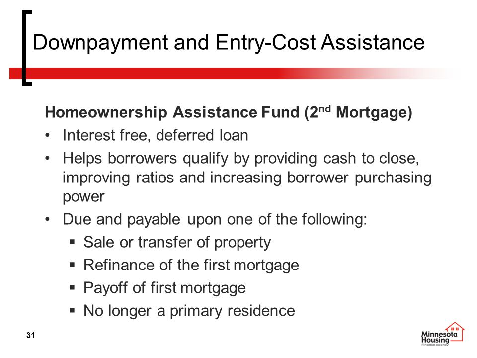 31 Downpayment and Entry-Cost Assistance Homeownership Assistance Fund (2 nd Mortgage) Interest free, deferred loan Helps borrowers qualify by providing cash to close, improving ratios and increasing borrower purchasing power Due and payable upon one of the following:  Sale or transfer of property  Refinance of the first mortgage  Payoff of first mortgage  No longer a primary residence