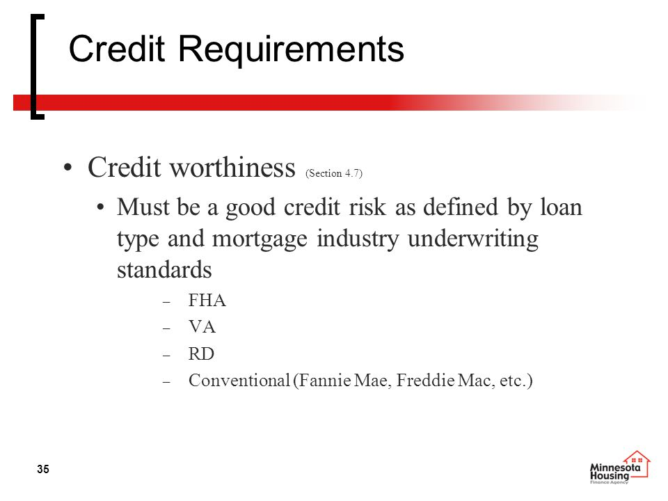 35 Credit Requirements Credit worthiness (Section 4.7) Must be a good credit risk as defined by loan type and mortgage industry underwriting standards – FHA – VA – RD – Conventional (Fannie Mae, Freddie Mac, etc.)