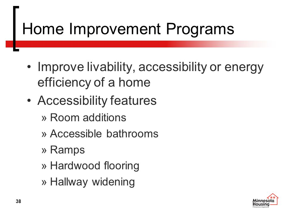38 Home Improvement Programs Improve livability, accessibility or energy efficiency of a home Accessibility features »Room additions »Accessible bathrooms »Ramps »Hardwood flooring »Hallway widening