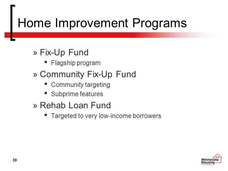 39 Home Improvement Programs »Fix-Up Fund ▪ Flagship program »Community Fix-Up Fund ▪ Community targeting ▪ Subprime features »Rehab Loan Fund ▪ Targeted to very low-income borrowers
