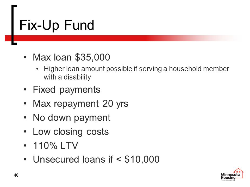 40 Fix-Up Fund Max loan $35,000 Higher loan amount possible if serving a household member with a disability Fixed payments Max repayment 20 yrs No down payment Low closing costs 110% LTV Unsecured loans if < $10,000