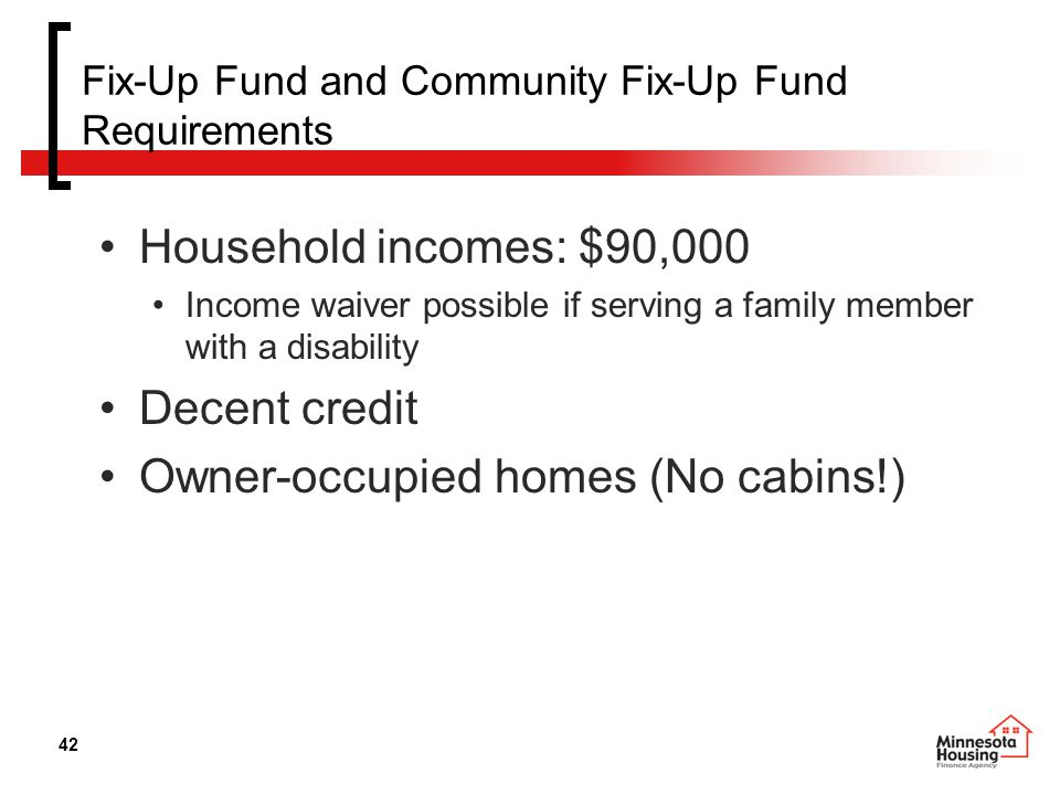 42 Fix-Up Fund and Community Fix-Up Fund Requirements Household incomes: $90,000 Income waiver possible if serving a family member with a disability Decent credit Owner-occupied homes (No cabins!)