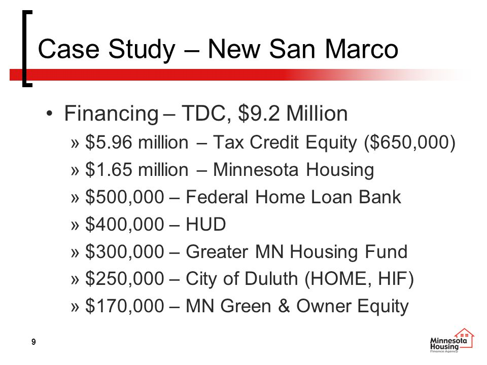 9 Case Study – New San Marco Financing – TDC, $9.2 Million »$5.96 million – Tax Credit Equity ($650,000) »$1.65 million – Minnesota Housing »$500,000 – Federal Home Loan Bank »$400,000 – HUD »$300,000 – Greater MN Housing Fund »$250,000 – City of Duluth (HOME, HIF) »$170,000 – MN Green & Owner Equity