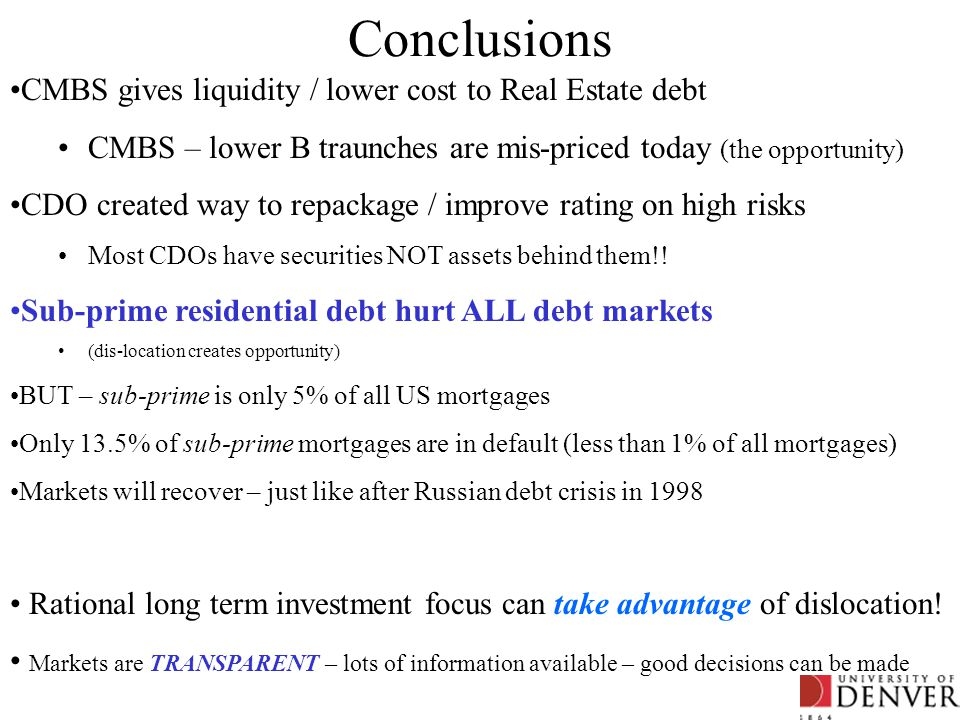 Conclusions CMBS gives liquidity / lower cost to Real Estate debt CMBS – lower B traunches are mis-priced today (the opportunity) CDO created way to r