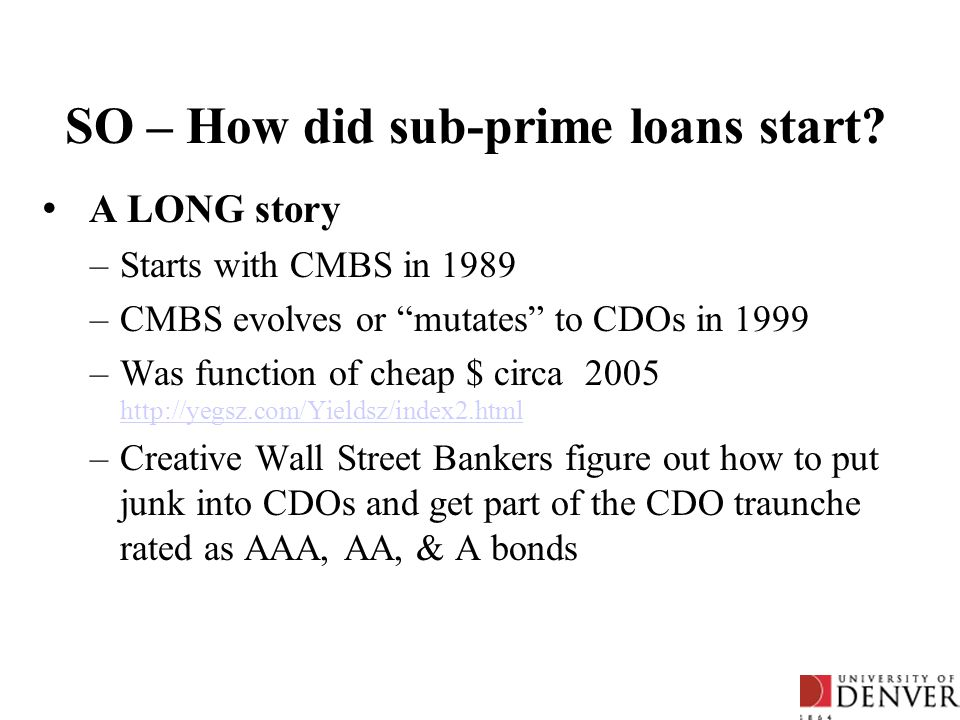 "SO – How did sub-prime loans start? A LONG story –Starts with CMBS in 1989 –CMBS evolves or ""mutates"" to CDOs in 1999 –Was function of cheap $ circa 2"
