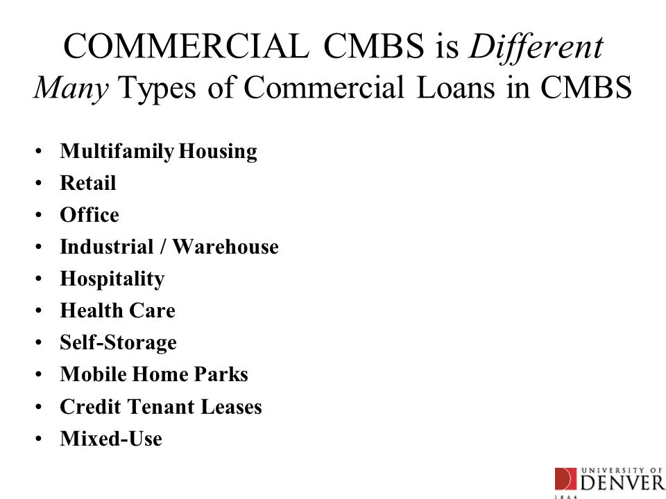 COMMERCIAL CMBS is Different Many Types of Commercial Loans in CMBS Multifamily Housing Retail Office Industrial / Warehouse Hospitality Health Care S