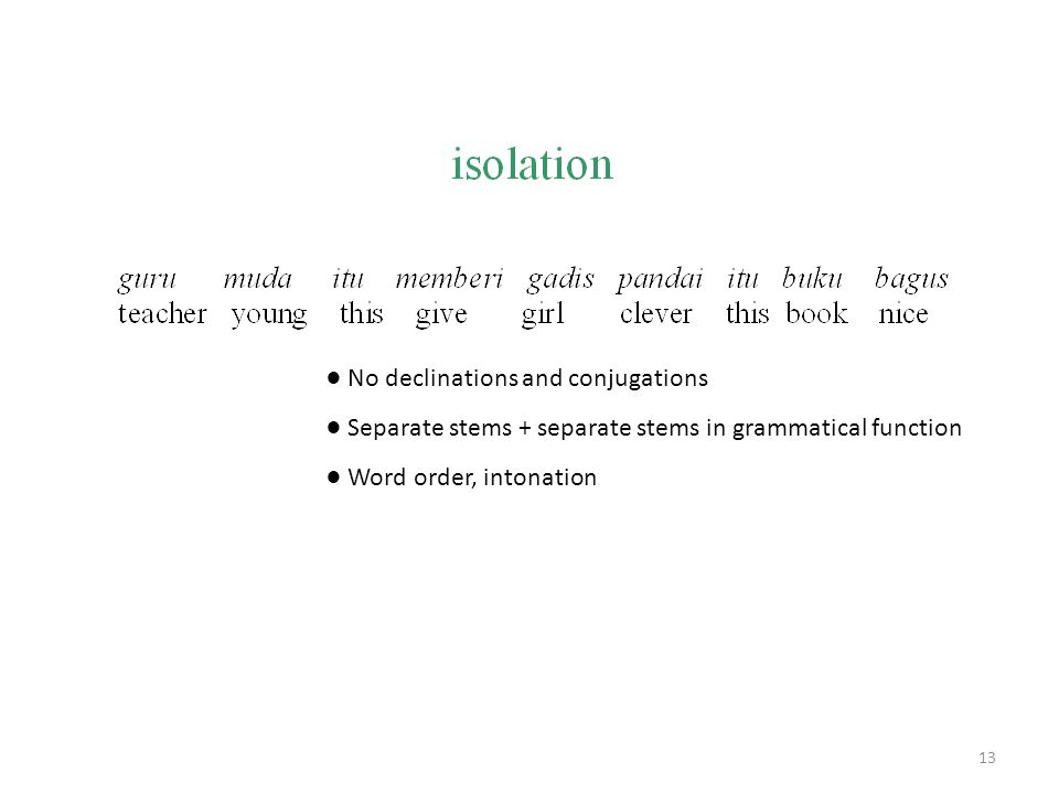 ● No declinations and conjugations ● Separate stems + separate stems in grammatical function ● Word order, intonation 13