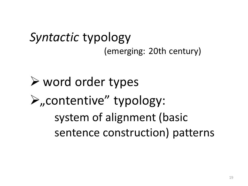 """Syntactic typology (emerging: 20th century)  word order types  """"contentive typology: system of alignment (basic sentence construction) patterns 19"""