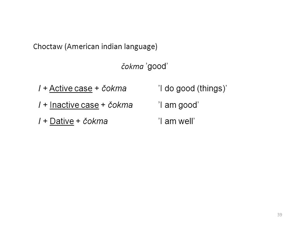 Choctaw (American indian language) čokma 'good' I + Active case + čokma 'I do good (things)' I + Inactive case + čokma 'I am good' I + Dative + čokma 'I am well' 39