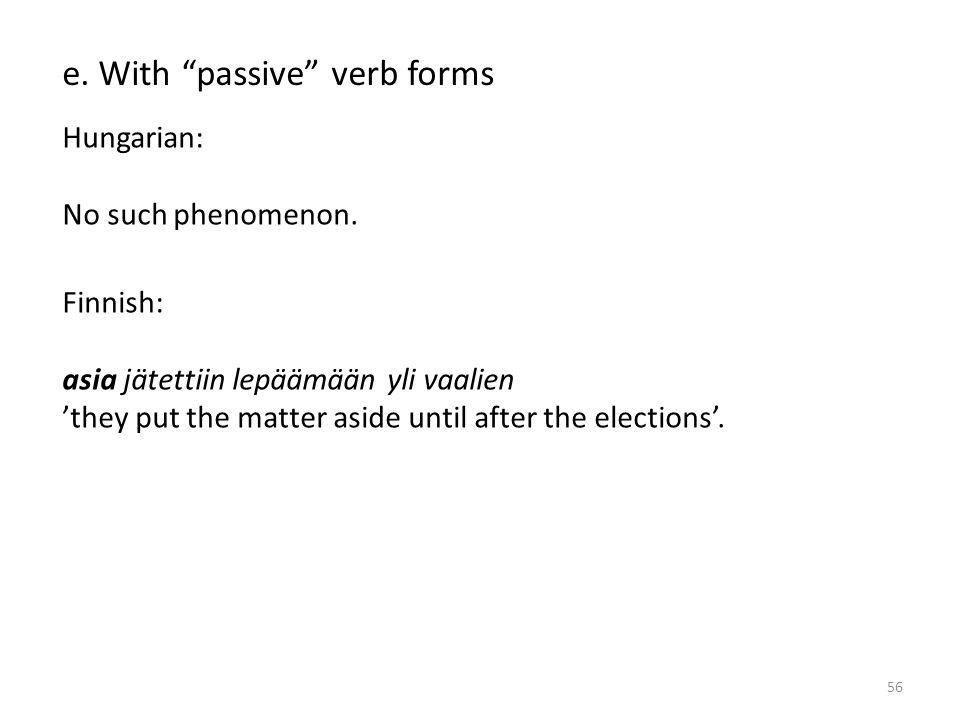 56 e. With passive verb forms Hungarian: No such phenomenon.