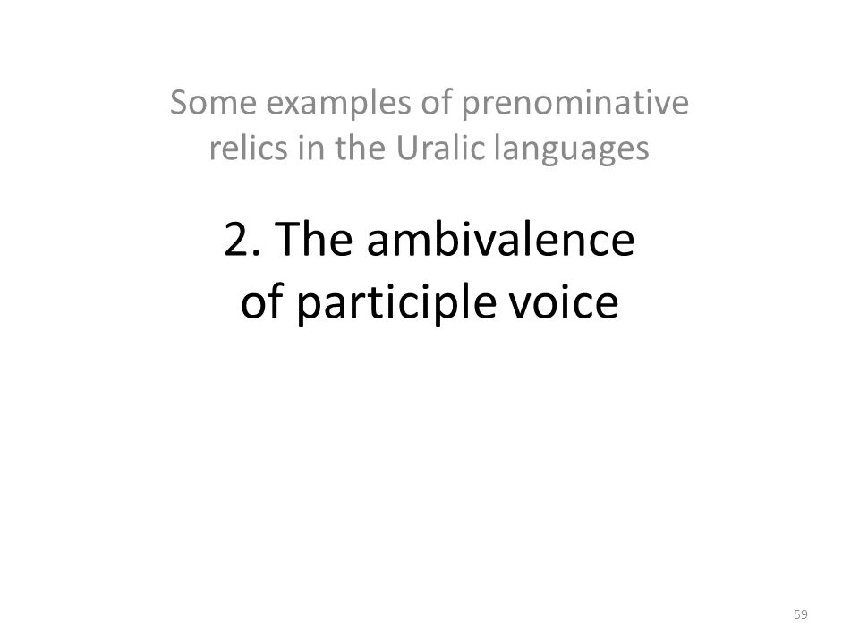 2. The ambivalence of participle voice Some examples of prenominative relics in the Uralic languages 59