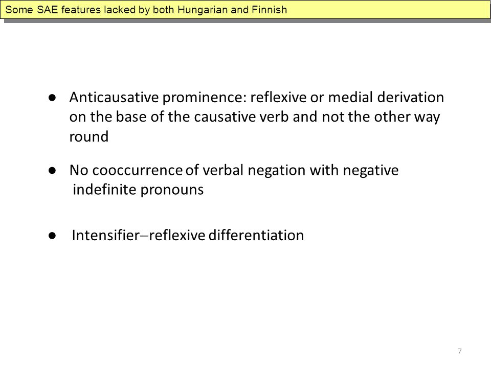 ● Anticausative prominence: reflexive or medial derivation on the base of the causative verb and not the other way round ● No cooccurrence of verbal negation with negative indefinite pronouns ● Intensifier  reflexive differentiation Some SAE features lacked by both Hungarian and Finnish 7