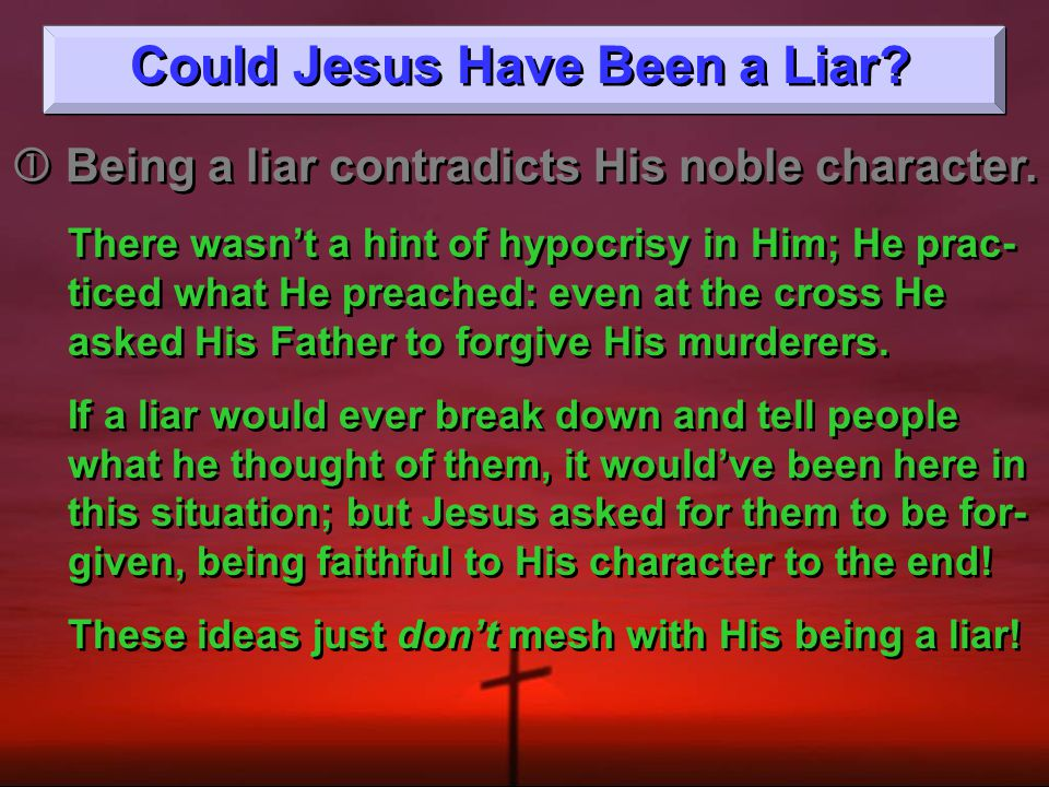 Could Jesus Have Been a Liar.  Being a liar contradicts His noble character.