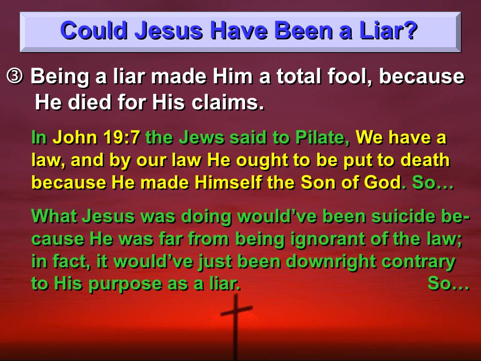 Could Jesus Have Been a Liar.  Being a liar made Him a total fool, because He died for His claims.