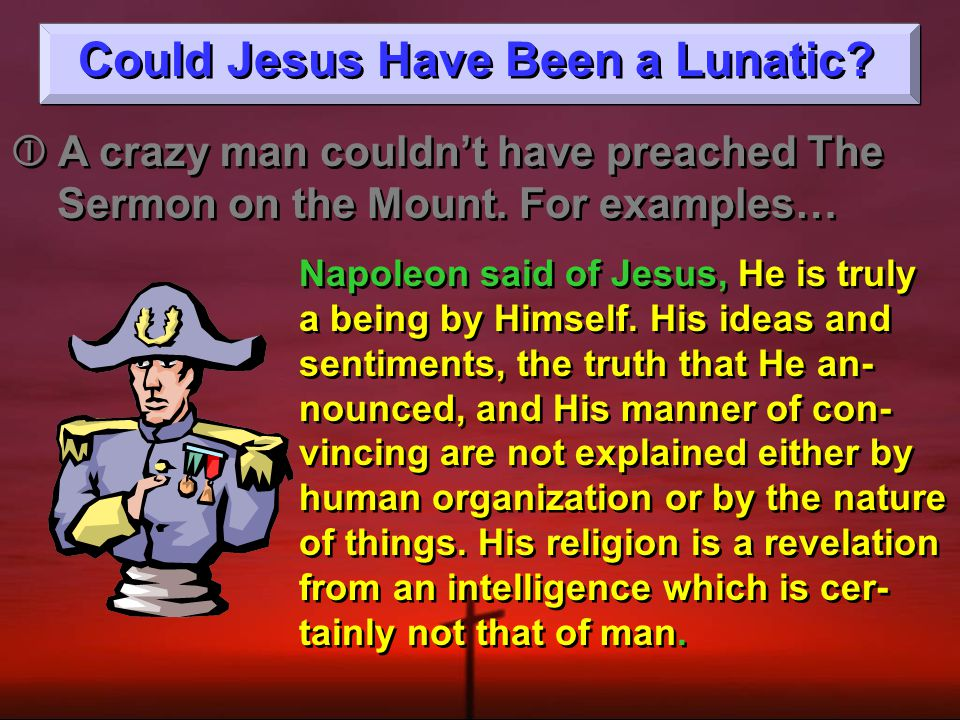 Could Jesus Have Been a Lunatic.  A crazy man couldn't have preached The Sermon on the Mount.
