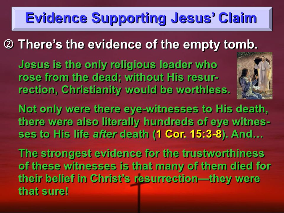 Evidence Supporting Jesus' Claim  There's the evidence of the empty tomb. Jesus is the only religious leader who rose from the dead; without His resu