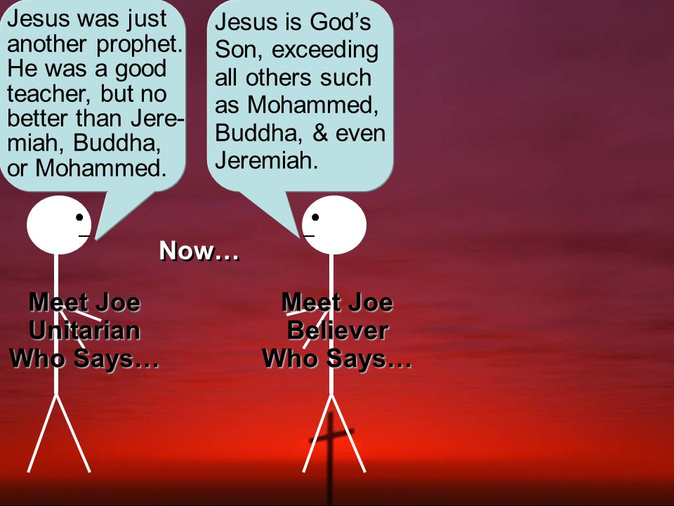 ●● Joe Unitarian Joe Believer Now while these two Joes discuss the question of who Jesus was, each supporting his position with vigor, up walks a seeker with no real convictions about the issue yet: Blah, blah, blah.