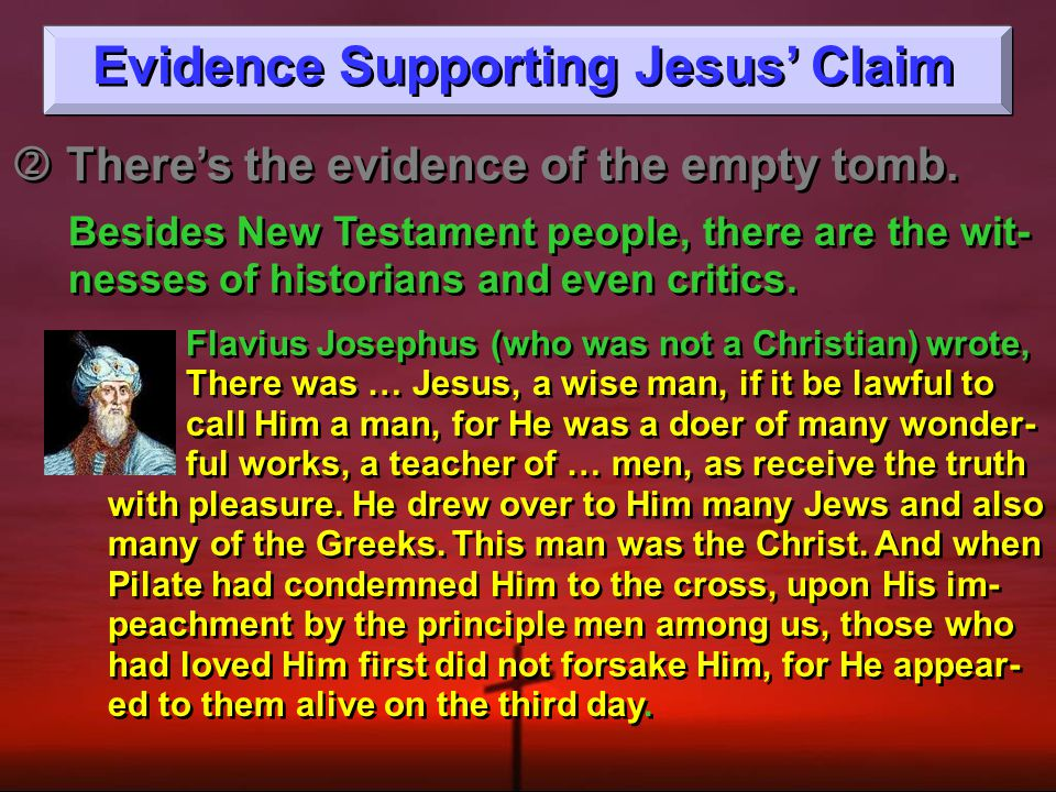 Evidence Supporting Jesus' Claim  There's the evidence of the empty tomb.