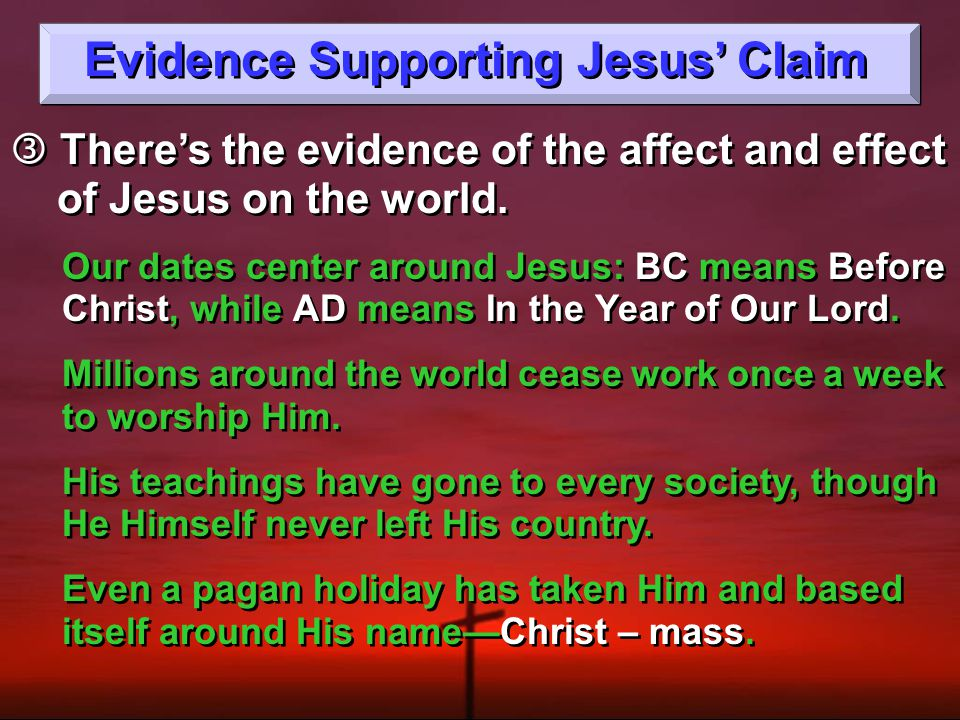 Evidence Supporting Jesus' Claim  There's the evidence of the affect and effect of Jesus on the world.