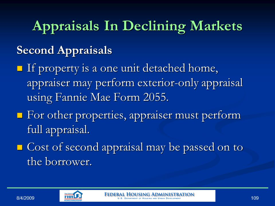 109 Appraisals In Declining Markets Second Appraisals If property is a one unit detached home, appraiser may perform exterior-only appraisal using Fannie Mae Form 2055.