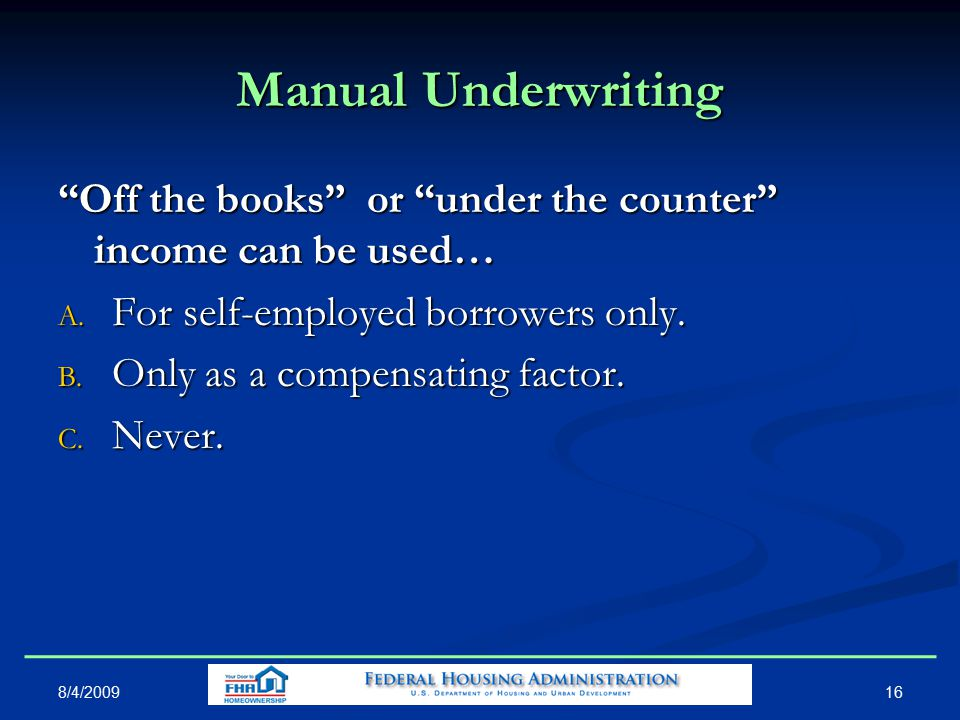 Manual Underwriting Off the books or under the counter income can be used… A.