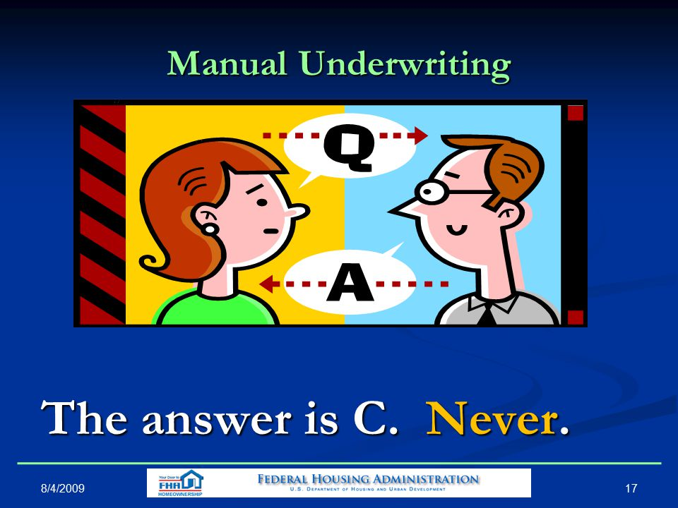 Manual Underwriting The answer is C. Never. 8/4/2009 17