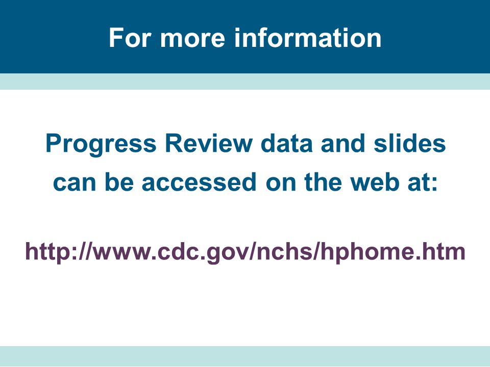 For more information Progress Review data and slides can be accessed on the web at: http://www.cdc.gov/nchs/hphome.htm