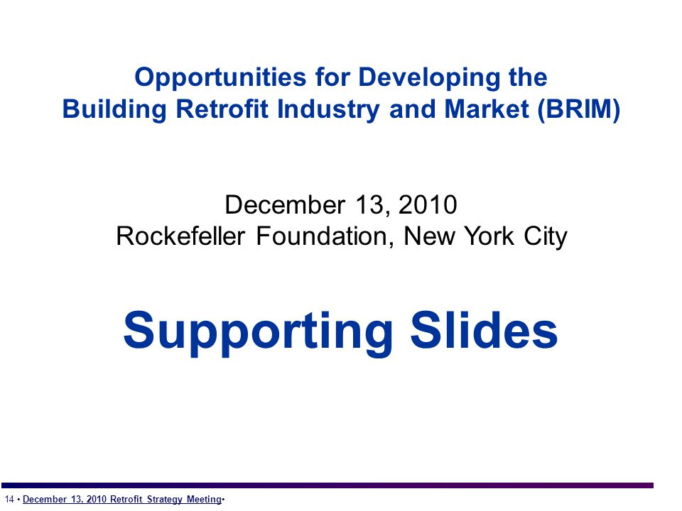 14 December 13, 2010 Retrofit Strategy Meeting Opportunities for Developing the Building Retrofit Industry and Market (BRIM) December 13, 2010 Rockefeller Foundation, New York City Supporting Slides