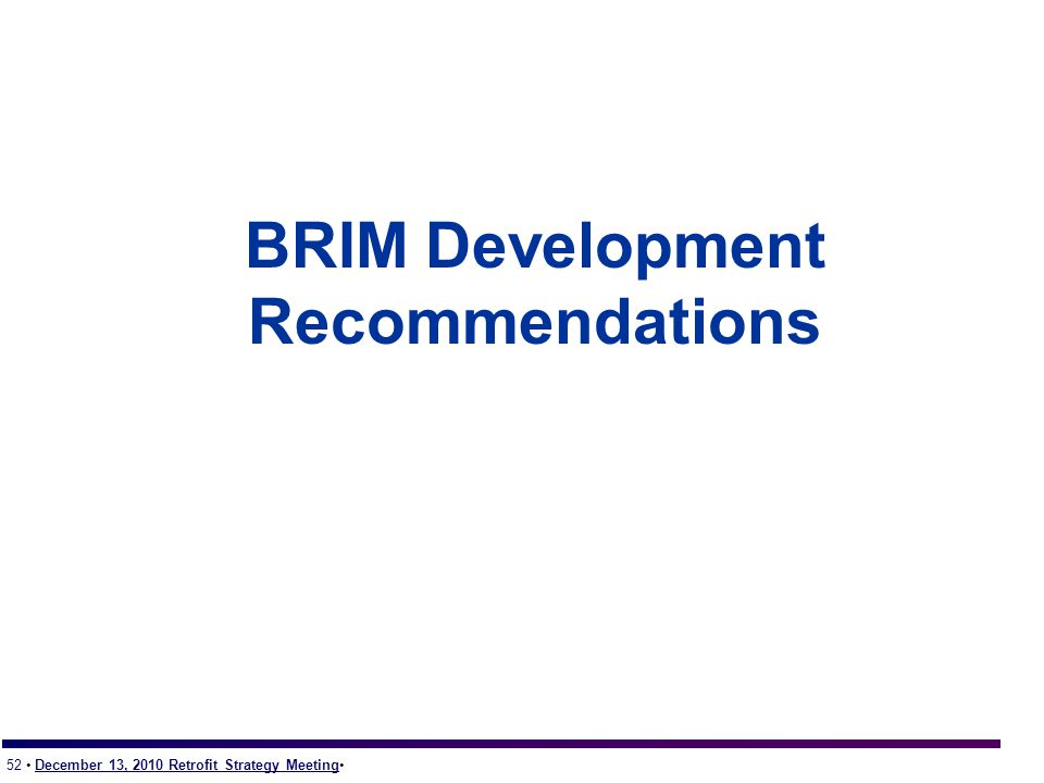 52 December 13, 2010 Retrofit Strategy Meeting BRIM Development Recommendations