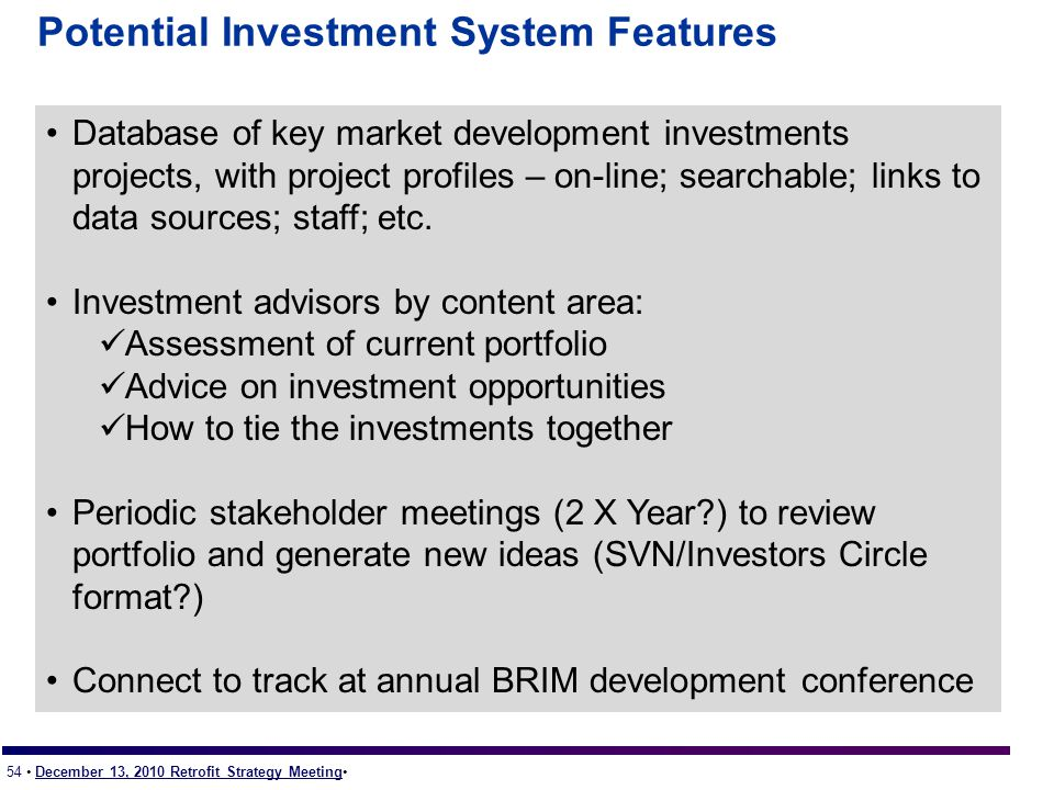 54 December 13, 2010 Retrofit Strategy Meeting Potential Investment System Features Database of key market development investments projects, with project profiles – on-line; searchable; links to data sources; staff; etc.