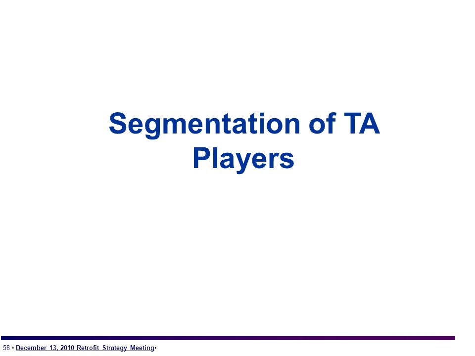 58 December 13, 2010 Retrofit Strategy Meeting Segmentation of TA Players