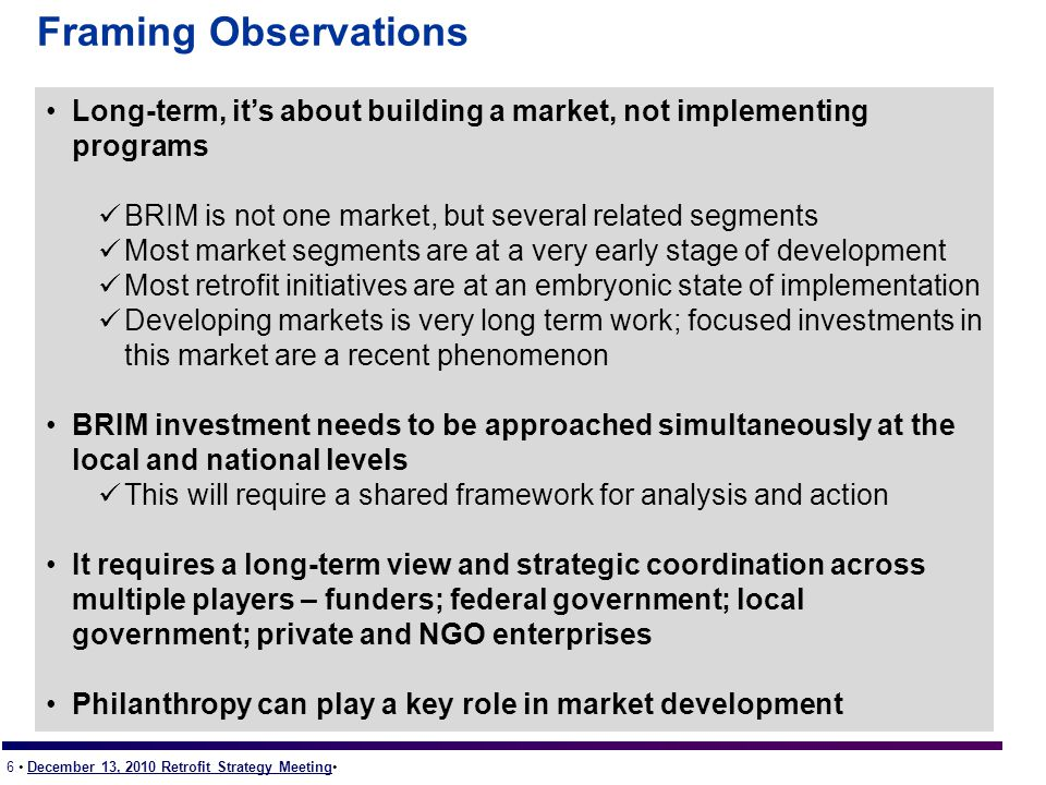 6 December 13, 2010 Retrofit Strategy Meeting Framing Observations Long-term, it's about building a market, not implementing programs BRIM is not one market, but several related segments Most market segments are at a very early stage of development Most retrofit initiatives are at an embryonic state of implementation Developing markets is very long term work; focused investments in this market are a recent phenomenon BRIM investment needs to be approached simultaneously at the local and national levels This will require a shared framework for analysis and action It requires a long-term view and strategic coordination across multiple players – funders; federal government; local government; private and NGO enterprises Philanthropy can play a key role in market development