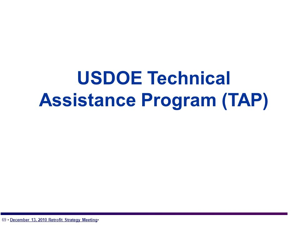 69 December 13, 2010 Retrofit Strategy Meeting USDOE Technical Assistance Program (TAP)