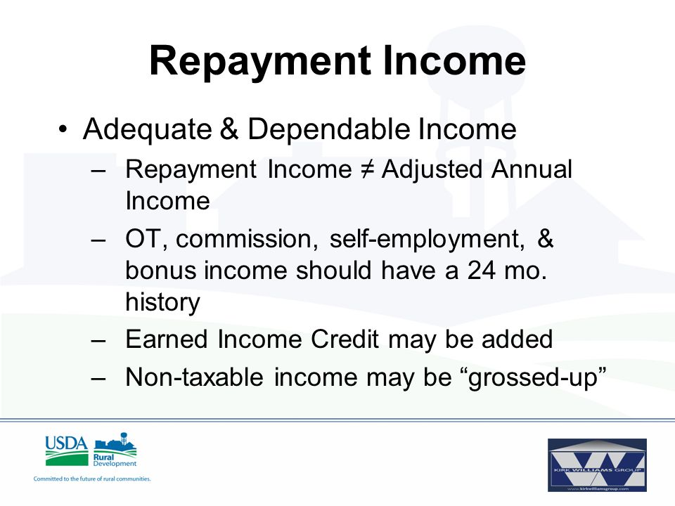 Repayment Income Adequate & Dependable Income –Repayment Income ≠ Adjusted Annual Income –OT, commission, self-employment, & bonus income should have a 24 mo.