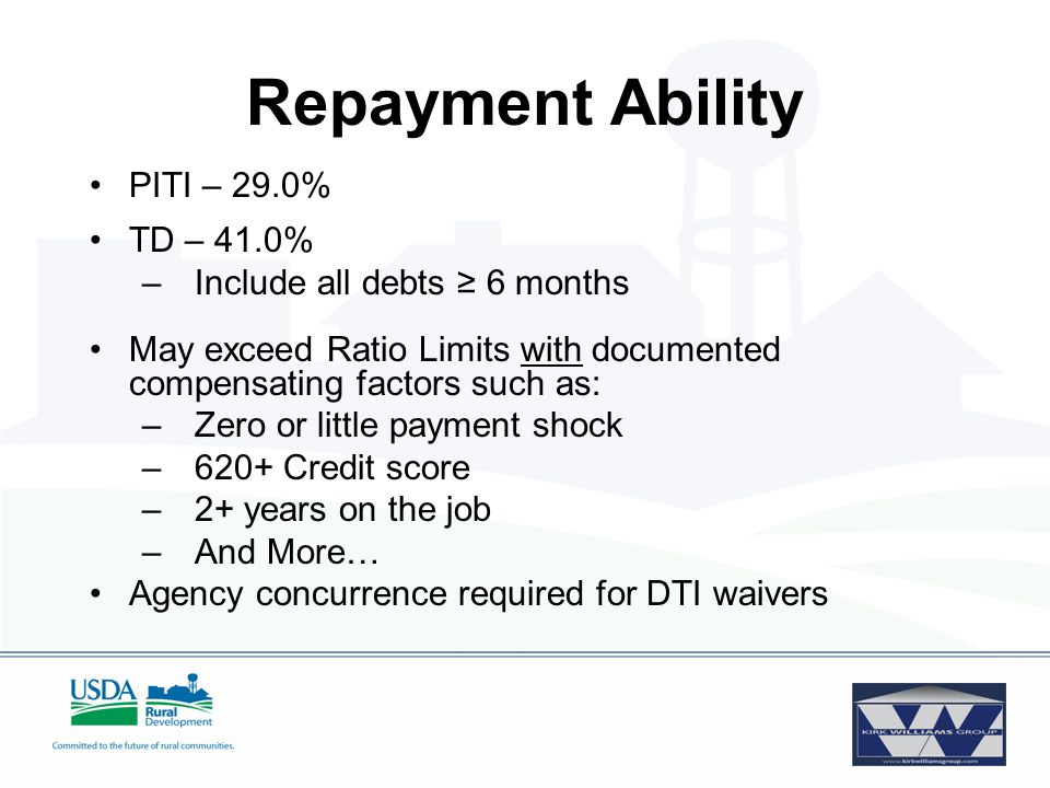Repayment Ability PITI – 29.0% TD – 41.0% –Include all debts ≥ 6 months May exceed Ratio Limits with documented compensating factors such as: –Zero or little payment shock –620+ Credit score –2+ years on the job –And More… Agency concurrence required for DTI waivers