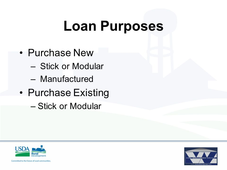 Loan Purposes Purchase New – Stick or Modular – Manufactured Purchase Existing –Stick or Modular