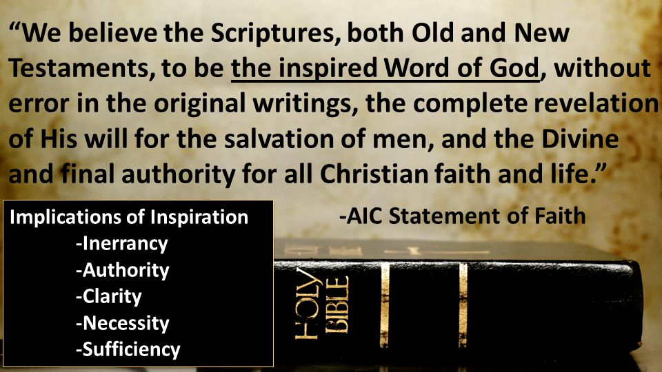 We believe the Scriptures, both Old and New Testaments, to be the inspired Word of God, without error in the original writings, the complete revelation of His will for the salvation of men, and the Divine and final authority for all Christian faith and life. -AIC Statement of Faith Implications of Inspiration -Inerrancy -Authority -Clarity -Necessity -Sufficiency Implications of Inspiration -Inerrancy -Authority -Clarity -Necessity -Sufficiency