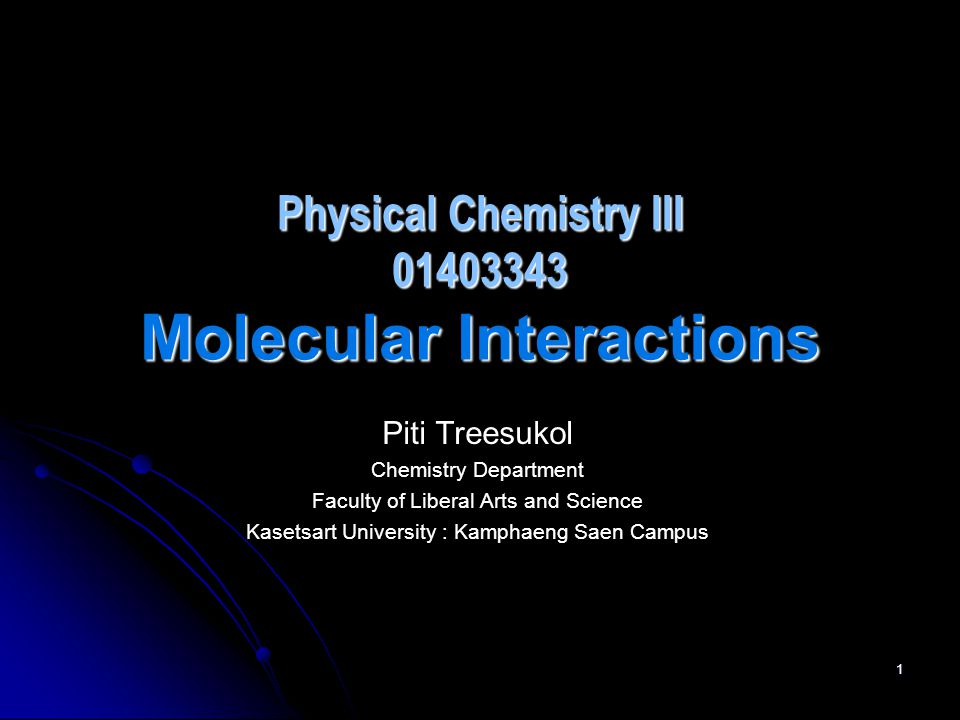 1 Physical Chemistry III 01403343 Molecular Interactions Piti Treesukol Chemistry Department Faculty of Liberal Arts and Science Kasetsart University : Kamphaeng Saen Campus