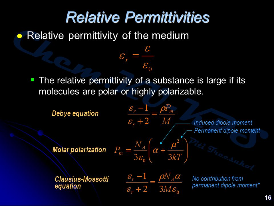 Chem:KU-KPS Piti Treesukol 16 Relative Permittivities Relative permittivity of the medium  The relative permittivity of a substance is large if its molecules are polar or highly polarizable.