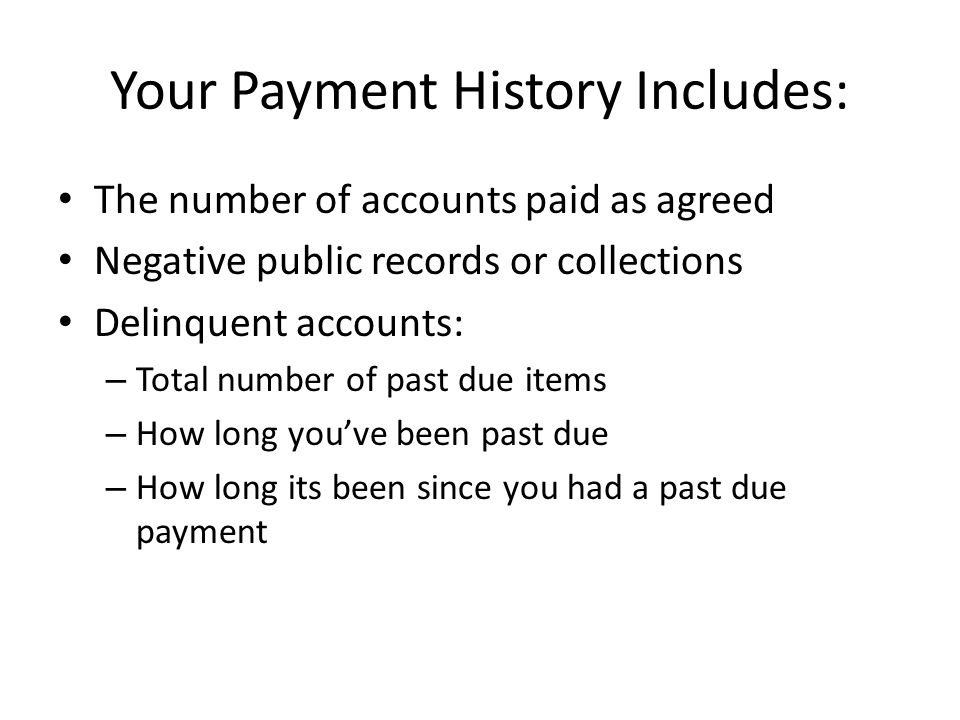 Your Payment History Includes: The number of accounts paid as agreed Negative public records or collections Delinquent accounts: – Total number of pas