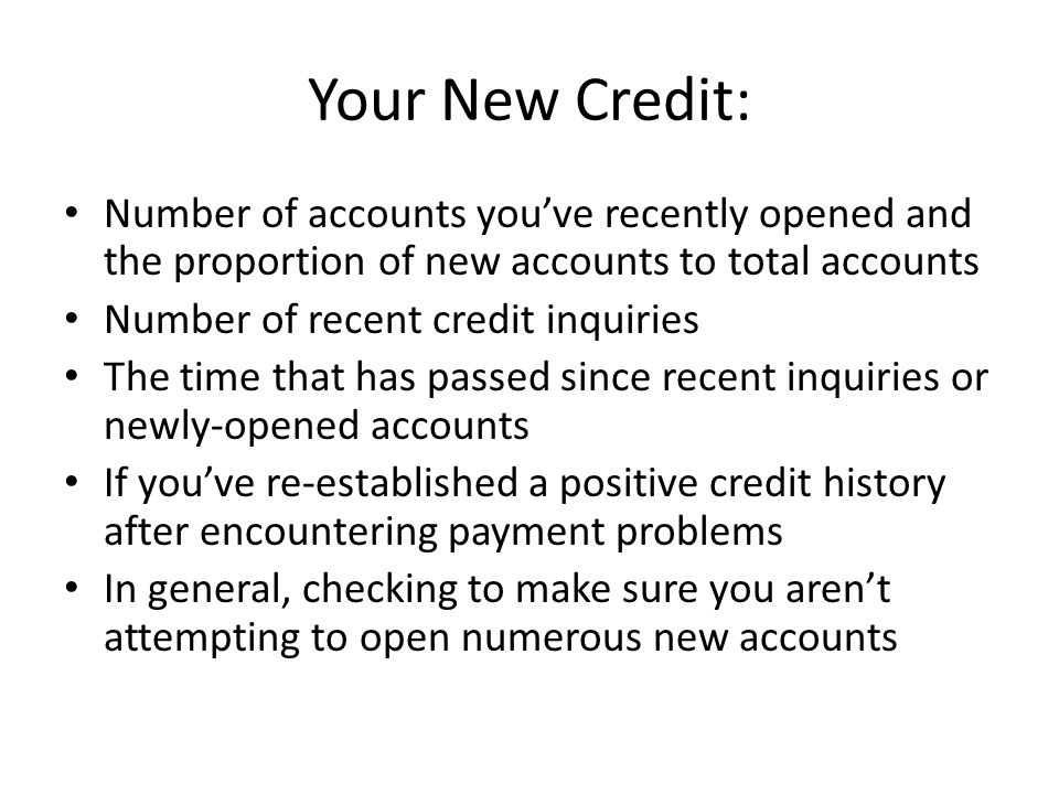 Your New Credit: Number of accounts you've recently opened and the proportion of new accounts to total accounts Number of recent credit inquiries The