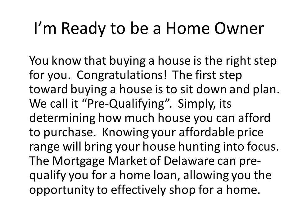 I'm Ready to be a Home Owner You know that buying a house is the right step for you. Congratulations! The first step toward buying a house is to sit d