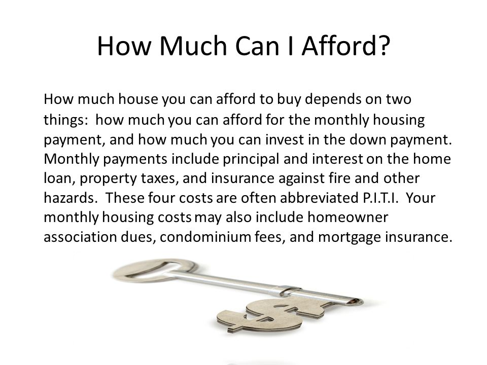 How Much Can I Afford? How much house you can afford to buy depends on two things: how much you can afford for the monthly housing payment, and how mu