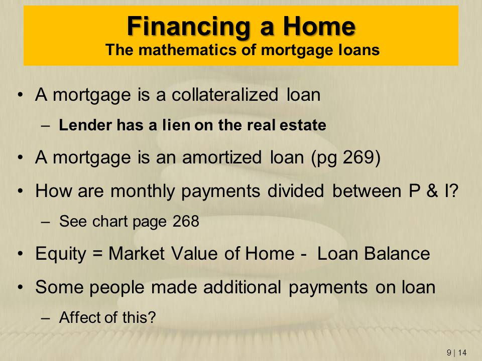 9   14 Financing a Home Financing a Home The mathematics of mortgage loans A mortgage is a collateralized loan –Lender has a lien on the real estate A