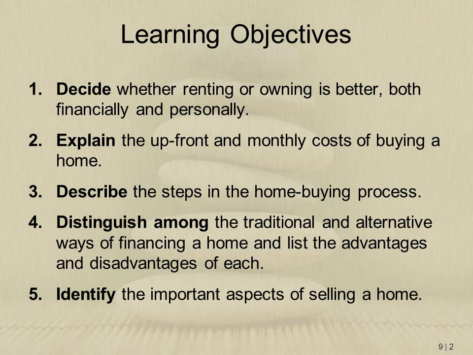 9   2 Learning Objectives 1.Decide whether renting or owning is better, both financially and personally. 2.Explain the up-front and monthly costs of b