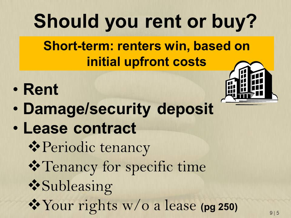 9   5 Should you rent or buy? Short-term: renters win, based on initial upfront costs Rent Damage/security deposit Lease contract  Periodic tenancy 