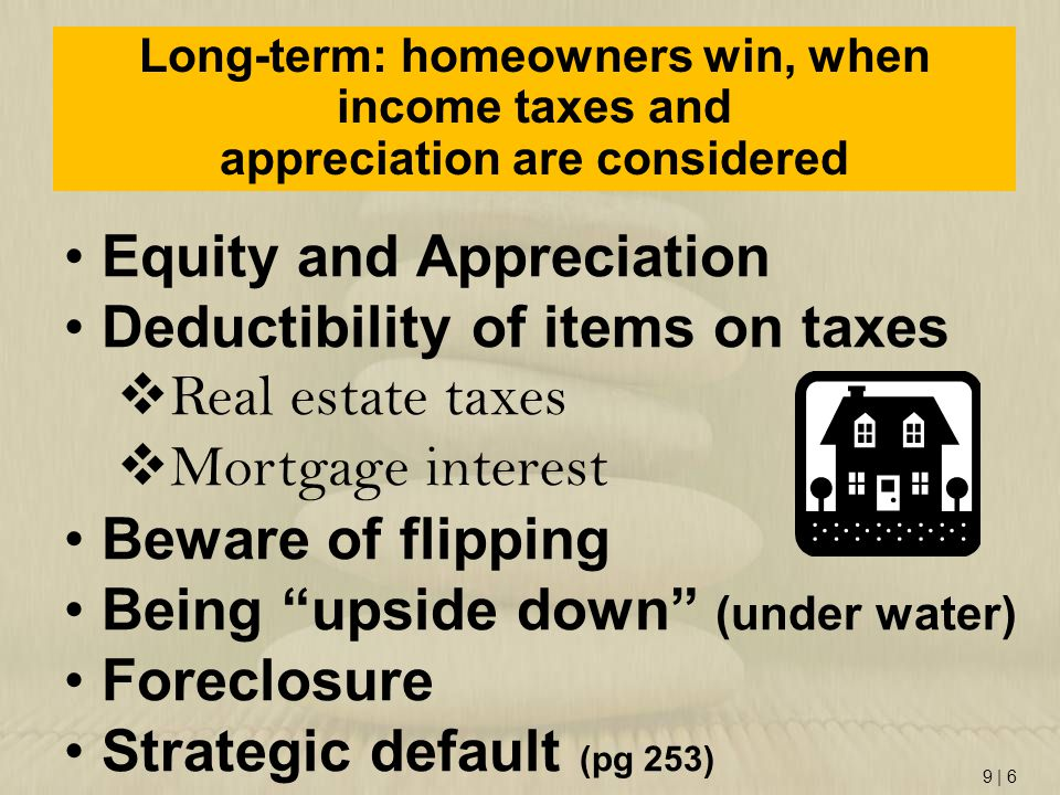 9   6 Long-term: homeowners win, when income taxes and appreciation are considered Equity and Appreciation Deductibility of items on taxes  Real esta