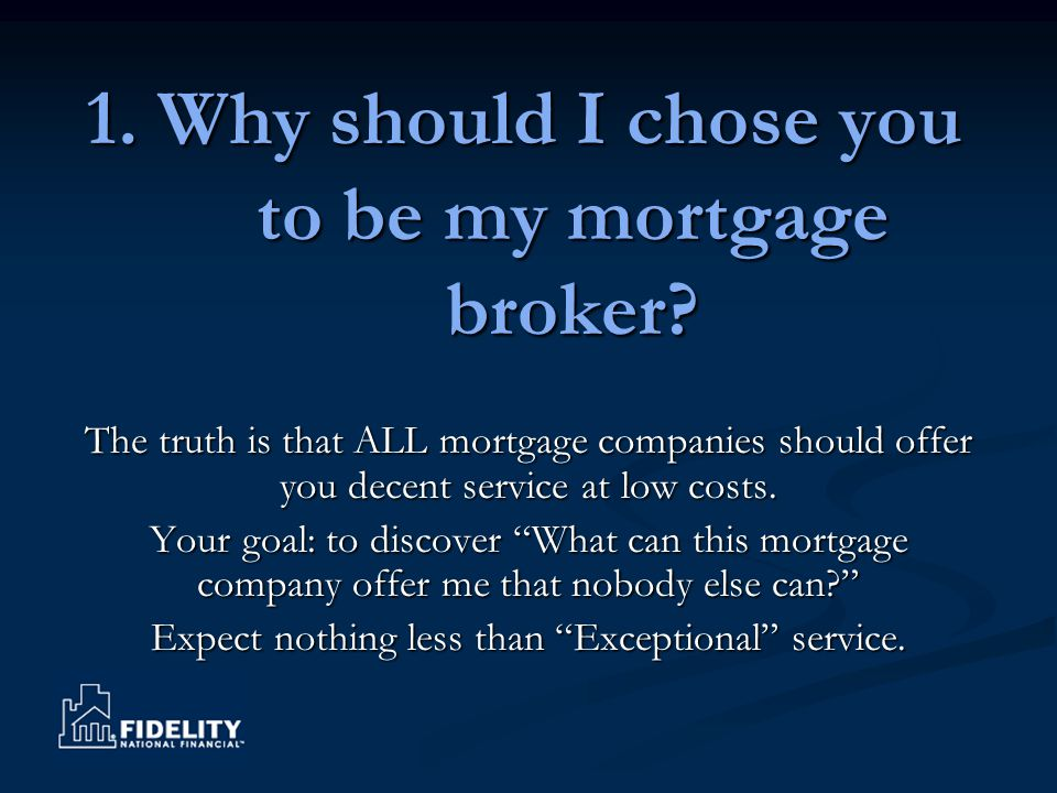 1. Why should I chose you to be my mortgage broker? The truth is that ALL mortgage companies should offer you decent service at low costs. Your goal: